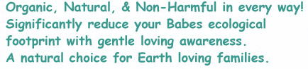 Organic, Natural, and non-Harmful in every way! Signigicantly reduce your Babes ecological footprint with gentle loving awareness. A natural choice for Earth loving families.